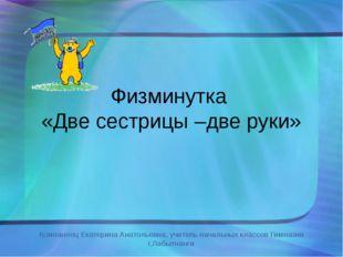 Физминутка «Две сестрицы –две руки» Компанеец Екатерина Анатольевна, учитель