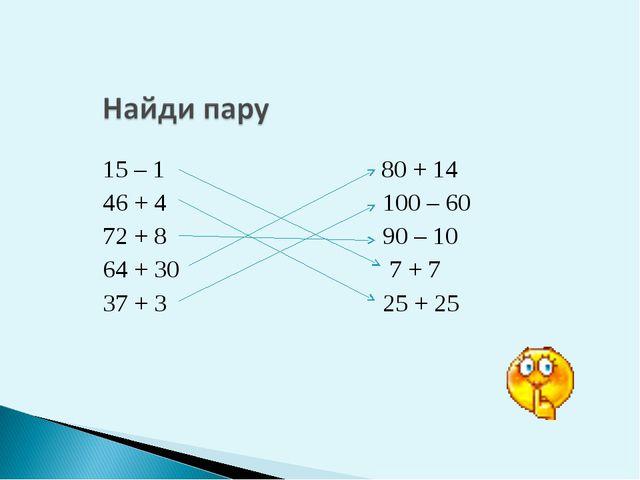 15 – 1 80 + 14 46 + 4 100 – 60 72 + 8 90 – 10 64 + 30 7 + 7 37 + 3 25 + 25