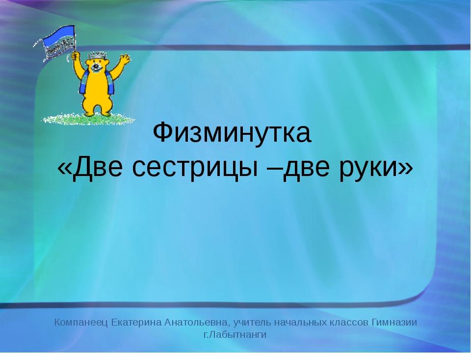 Физминутка «Две сестрицы –две руки» Компанеец Екатерина Анатольевна, учитель...
