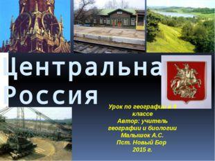 Центральная Россия Урок по географии в 9 классе Автор: учитель географии и б
