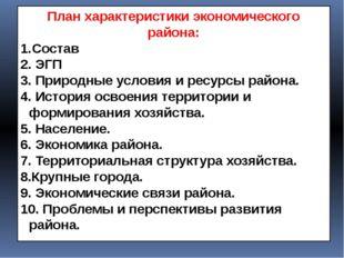 План характеристики экономического района: Состав 2. ЭГП 3. Природные условия