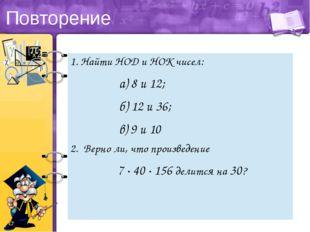 Повторение 1. НайтиНОДи НОК чисел: а) 8 и 12; б) 12 и 36; в) 9 и 10 2. Верно
