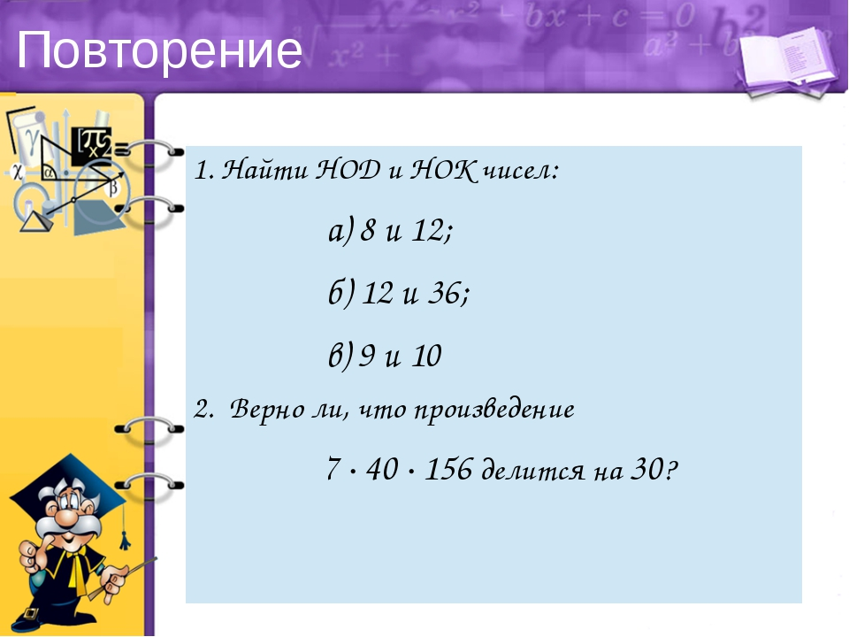Повторение 1. НайтиНОДи НОК чисел: а) 8 и 12; б) 12 и 36; в) 9 и 10 2. Верно...