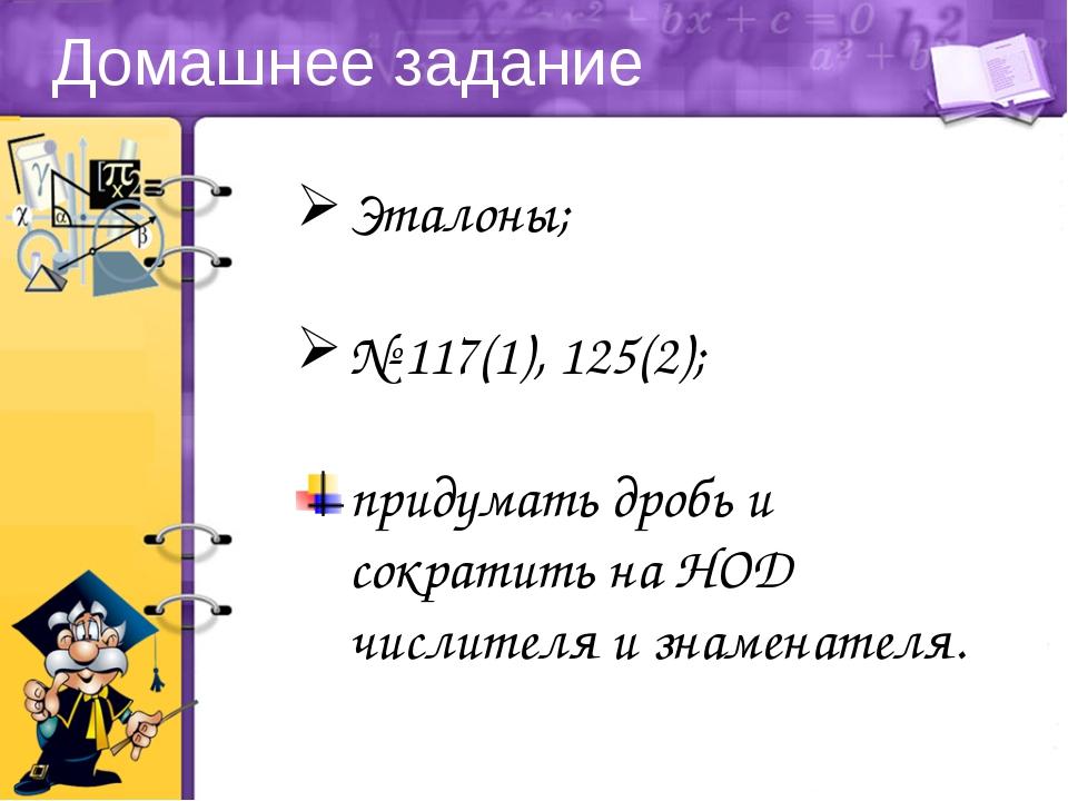 Домашнее задание Эталоны; № 117(1), 125(2); придумать дробь и сократить на НО...