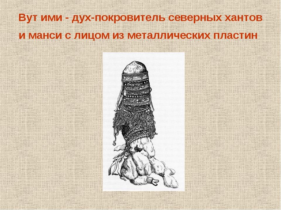 Вут ими - дух-покровитель северных хантов и манси с лицом из металлических пл...