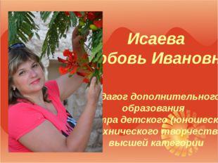 Исаева Любовь Ивановна педагог дополнительного образования «Центра детского (