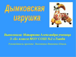 Выполнила: Макаркова Александра ученица 3 «Б» класса МОУ СОШ №2 г.Тында Руков