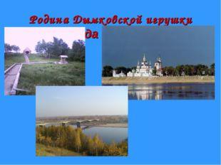 Родина Дымковской игрушки Слобода «Дымково».