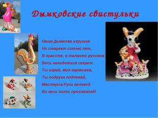 Дымковские свистульки Наша Дымкова игрушка Не стареет сотню лет, В красоте, в