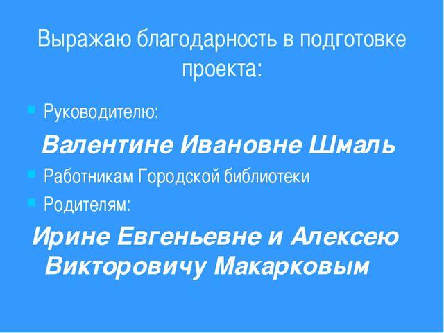 Выражаю благодарность в подготовке проекта: Руководителю: Валентине Ивановне...