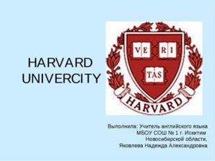 HARVARD UNIVERCITY Выполнила: Учитель английского языка МБОУ СОШ № 1 г. Искит