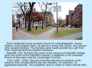 Each residential house contains rooms for undergraduates, House masters, and