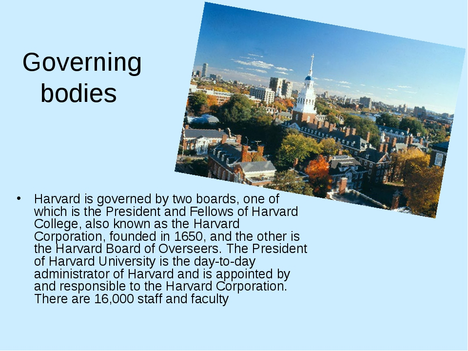 Governing bodies Harvard is governed by two boards, one of which is the Presi...
