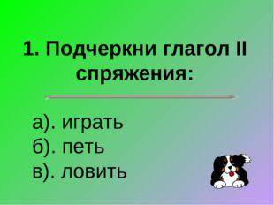 1. Подчеркни глагол II спряжения: а). играть б). петь в). ловить