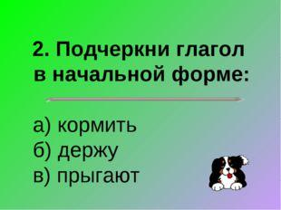 2. Подчеркни глагол в начальной форме: а) кормить б) держу в) прыгают