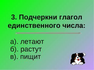 3. Подчеркни глагол единственного числа: а). летают б). растут в). пищит