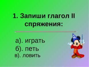 1. Запиши глагол II спряжения: а). играть б). петь в). ловить