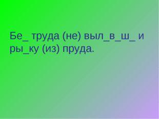 Бе_ труда (не) выл_в_ш_ и ры_ку (из) пруда.