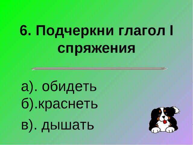 6. Подчеркни глагол I спряжения а). обидеть б).краснеть в). дышать