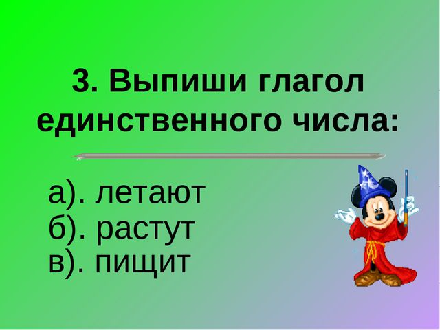 3. Выпиши глагол единственного числа: в). пищит а). летают б). растут