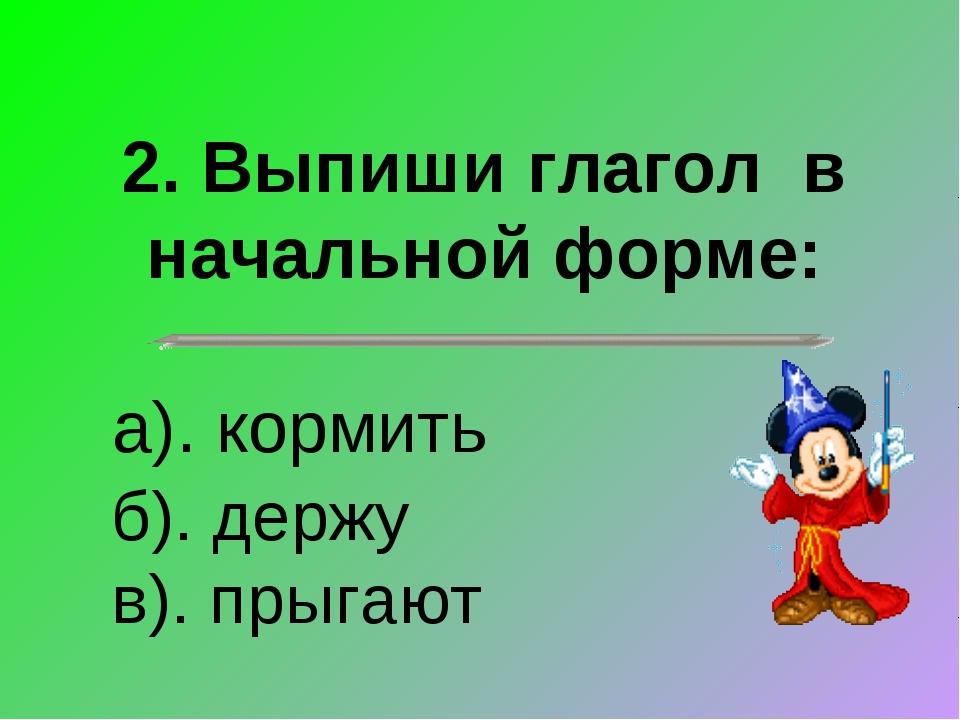 2. Выпиши глагол в начальной форме: а). кормить б). держу в). прыгают