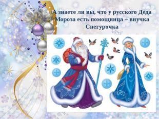 А знаете ли вы, что у русского Деда Мороза есть помощница – внучка Снегурочка