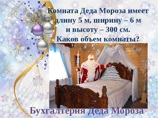 Комната Деда Мороза имеет длину 5 м, ширину – 6 м и высоту – 300 см. Каков об...