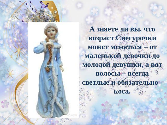 А знаете ли вы, что возраст Снегурочки может меняться – от маленькой девочки...