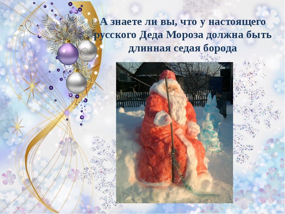 А знаете ли вы, что у настоящего русского Деда Мороза должна быть длинная сед...