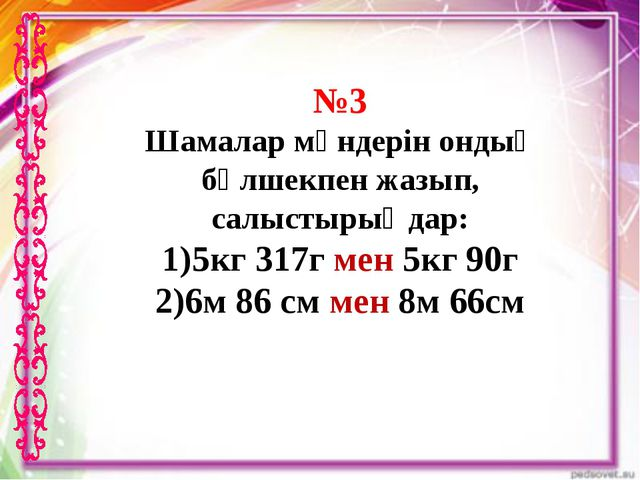 №3 Шамалар мәндерін ондық бөлшекпен жазып, салыстырыңдар: 5кг 317г мен 5кг 90...