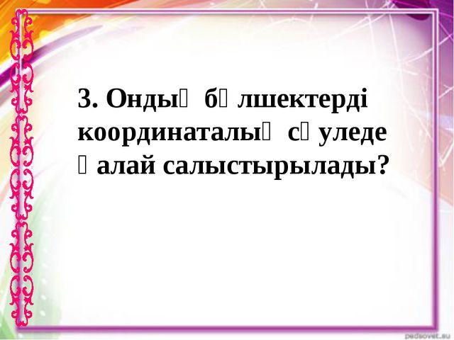 3. Ондық бөлшектерді координаталық сәуледе қалай салыстырылады?