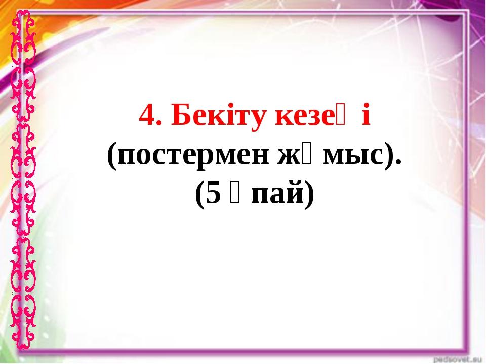 4. Бекіту кезеңі (постермен жұмыс). (5 ұпай)