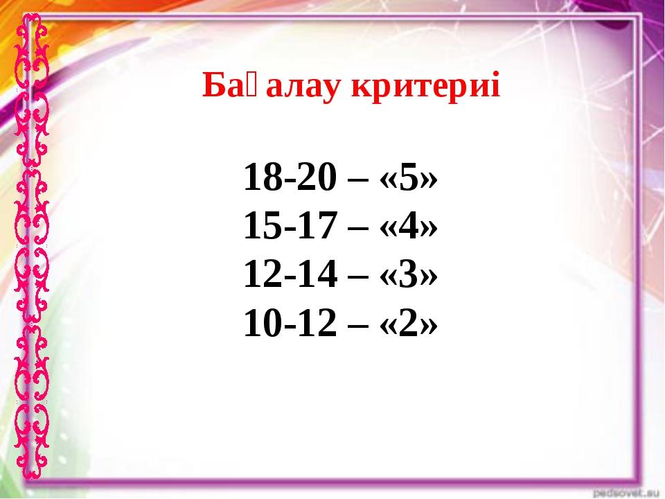 Бағалау критериі 18-20 – «5» 15-17 – «4» 12-14 – «3» 10-12 – «2»