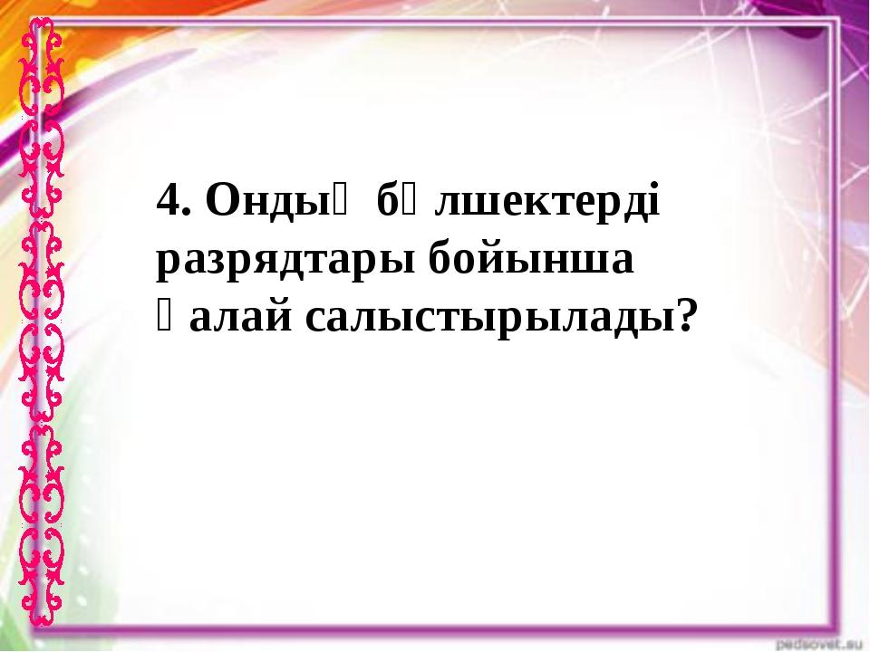 4. Ондық бөлшектерді разрядтары бойынша қалай салыстырылады?