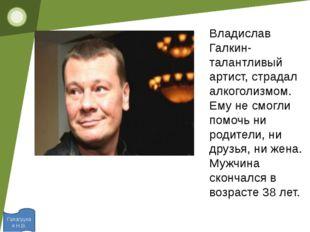 Галагуцкая Н.В. Владислав Галкин- талантливый артист, страдал алкоголизмом.