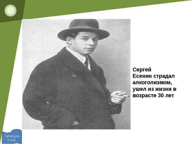 Галагуцкая Н.В. Сергей Есенинстрадал алкоголизмом, ушел из жизни в возрасте...