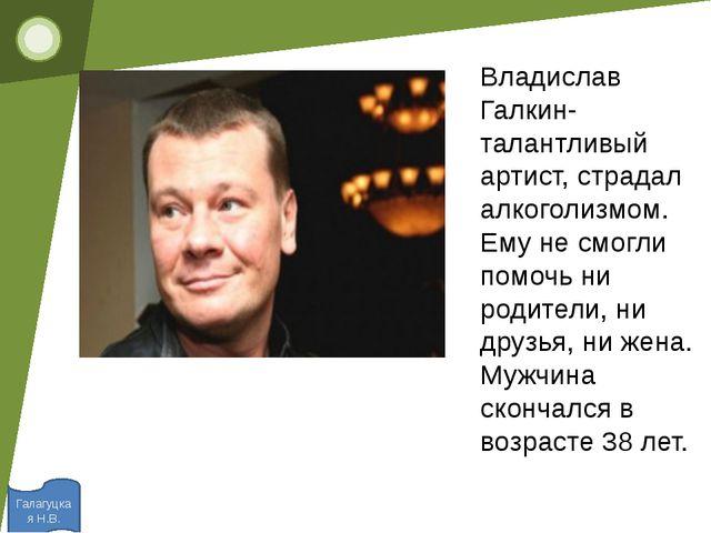 Галагуцкая Н.В. Владислав Галкин- талантливый артист, страдал алкоголизмом....