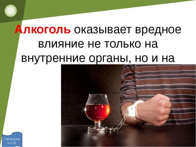 Алкоголь оказывает вредное влияние не только на внутренние органы, но и на л...