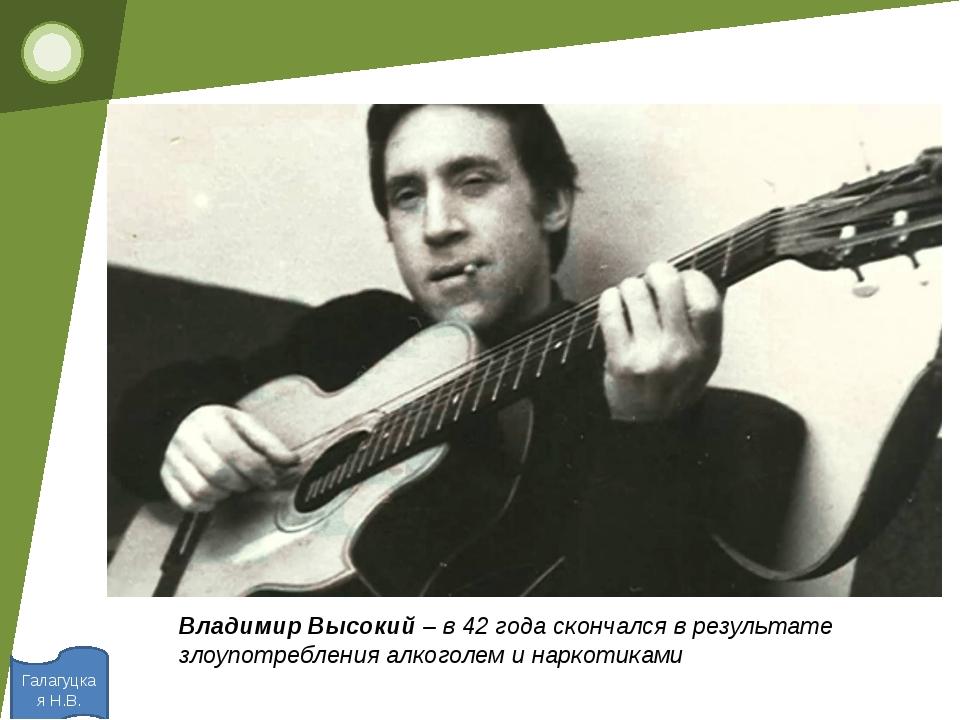 Галагуцкая Н.В. Владимир Высокий– в 42 года скончался в результате злоупотр...