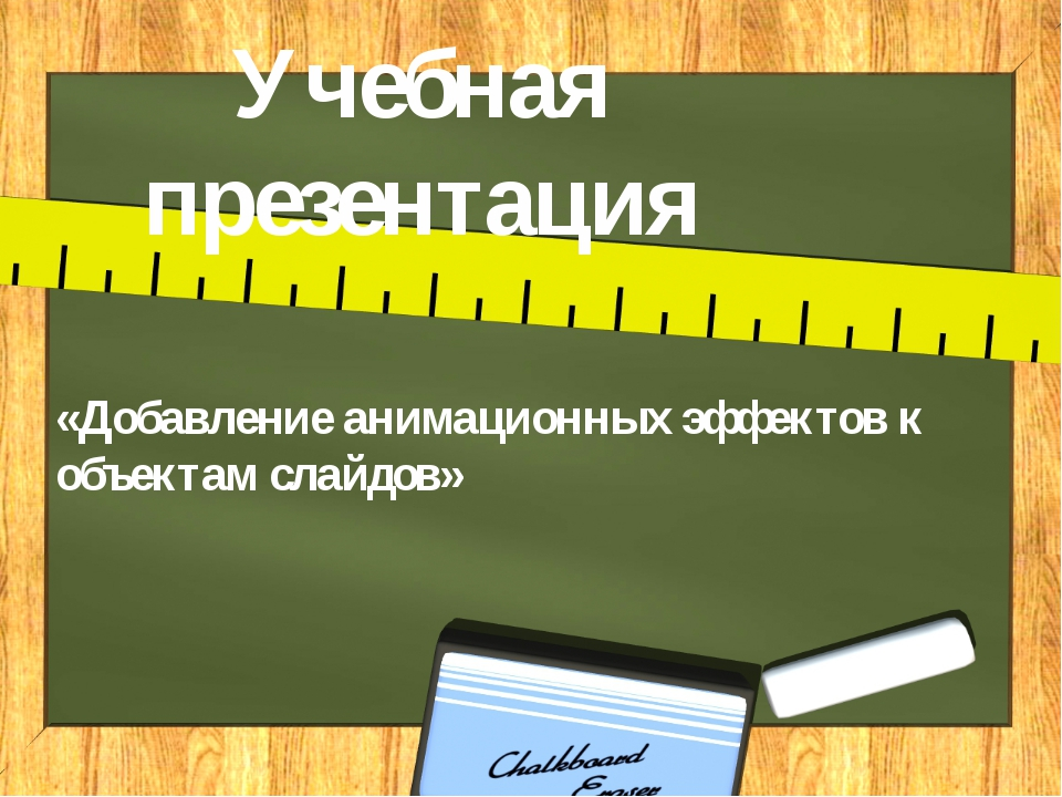 Учебная презентация «Добавление анимационных эффектов к объектам слайдов»