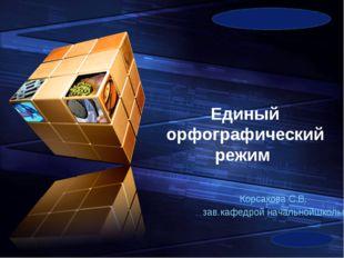 Единый орфографический режим Корсакова С.В. зав.кафедрой начальнойшколы LOGO