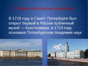 Первые культурные заведения В 1719 году в Санкт- Петербурге был открыт первый