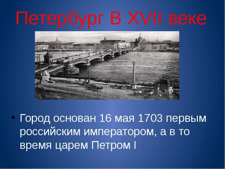 Петербург В XVII веке Город основан 16 мая 1703 первым российским императором...