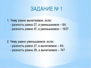 Чему равно вычитаемое, если: - разность равна 27, а уменьшаемое – 84; - разно
