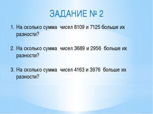 ЗАДАНИЕ № 2 На сколько сумма чисел 8109 и 7125 больше их разности? На сколько