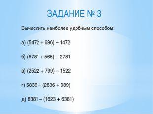 ЗАДАНИЕ № 3 Вычислить наиболее удобным способом: а) (5472 + 696) – 1472 б) (6