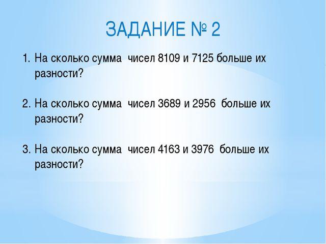 ЗАДАНИЕ № 2 На сколько сумма чисел 8109 и 7125 больше их разности? На сколько...