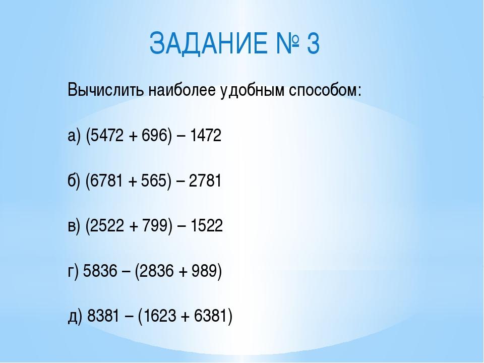 ЗАДАНИЕ № 3 Вычислить наиболее удобным способом: а) (5472 + 696) – 1472 б) (6...