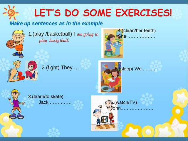 Make up sentences as in the example. 1.(play /basketball) I am going to play...