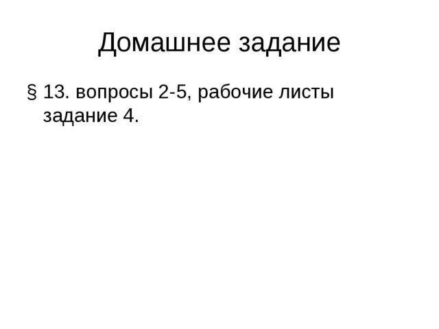 Домашнее задание § 13. вопросы 2-5, рабочие листы задание 4.